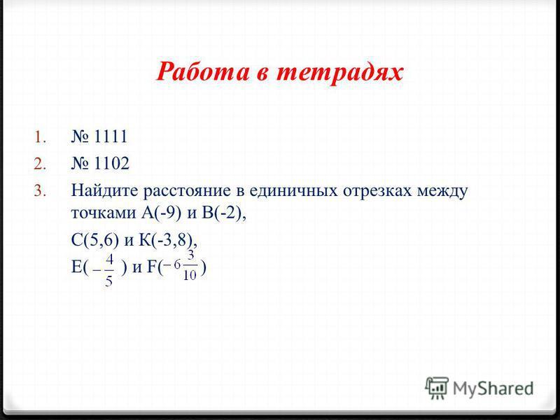 Работа в тетрадях 1. 1111 2. 1102 3. Найдите расстояние в единичных отрезках между точками А(-9) и В(-2), С(5,6) и К(-3,8), Е( ) и F( )