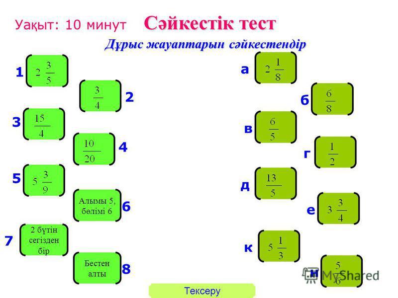 Сәйкестік тест Дұрыс жауаптарын сәйкестендір Алымы 5, бөлімі 6 2 бүтін сегізден бір Бестен алты 1 2 3 4 5 6 7 8 а б в г д е к н Уа қ ыт: 10 минут Тексеру