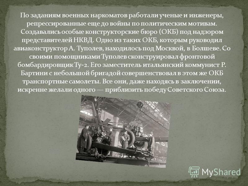 По заданиям военных наркоматов работали ученые и инженеры, репрессированные еще до войны по политическим мотивам. Создавались особые конструкторские бюро (ОКБ) под надзором представителей НКВД. Одно из таких ОКБ, которым руководил авиаконструктор А.