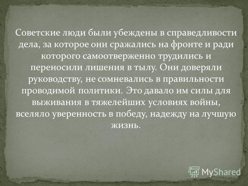 Советские люди были убеждены в справедливости дела, за которое они сражались на фронте и ради которого самоотверженно трудились и переносили лишения в тылу. Они доверяли руководству, не сомневались в правильности проводимой политики. Это давало им си