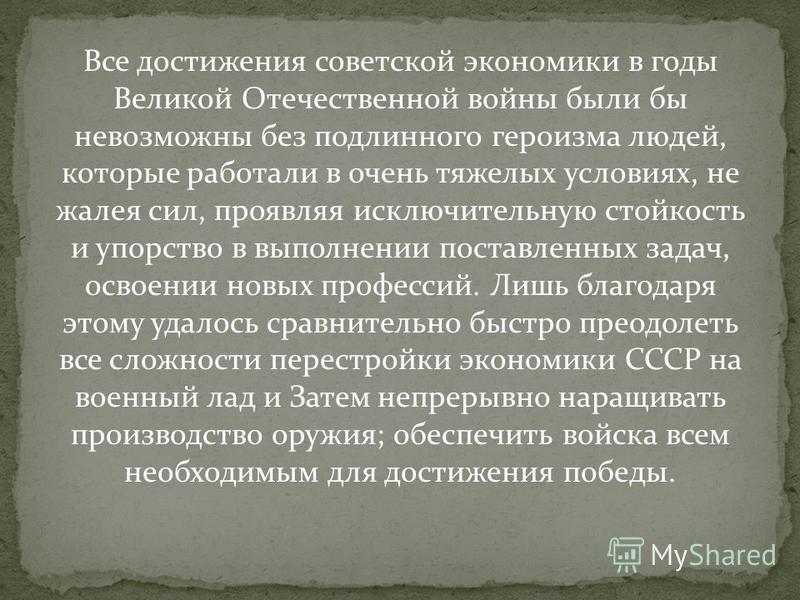 Все достижения советской экономики в годы Великой Отечественной войны были бы невозможны без подлинного героизма людей, которые работали в очень тяжелых условиях, не жалея сил, проявляя исключительную стойкость и упорство в выполнении поставленных за