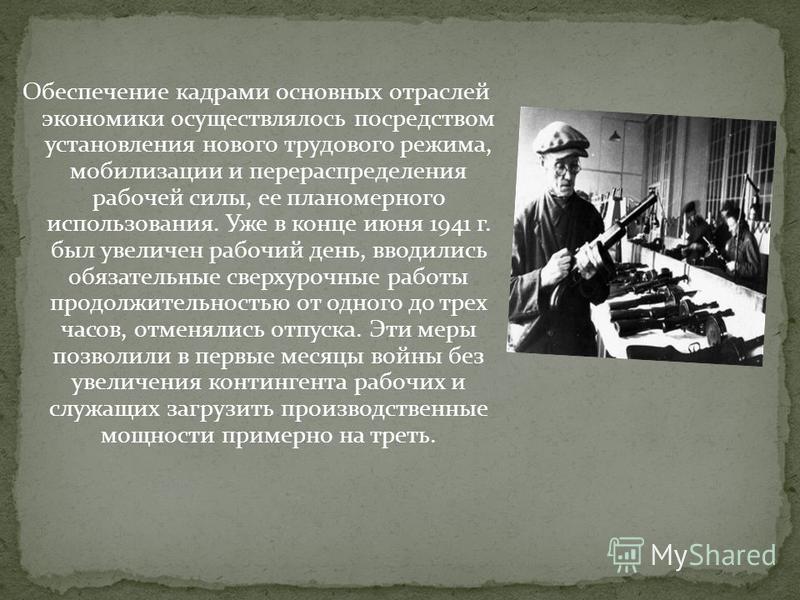 Обеспечение кадрами основных отраслей экономики осуществлялось посредством установления нового трудового режима, мобилизации и перераспределения рабочей силы, ее планомерного использования. Уже в конце июня 1941 г. был увеличен рабочий день, вводилис
