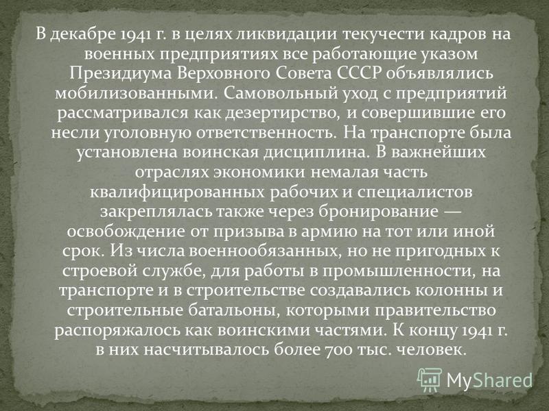 В декабре 1941 г. в целях ликвидации текучести кадров на военных предприятиях все работающие указом Президиума Верховного Совета СССР объявлялись мобилизованными. Самовольный уход с предприятий рассматривался как дезертирство, и совершившие его несли