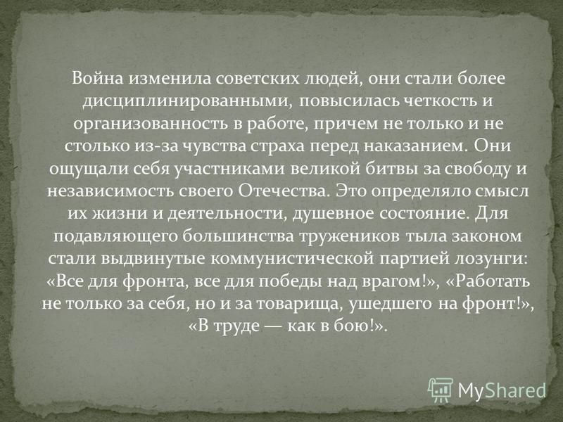 Война изменила советских людей, они стали более дисциплинированными, повысилась четкость и организованность в работе, причем не только и не столько из-за чувства страха перед наказанием. Они ощущали себя участниками великой битвы за свободу и независ