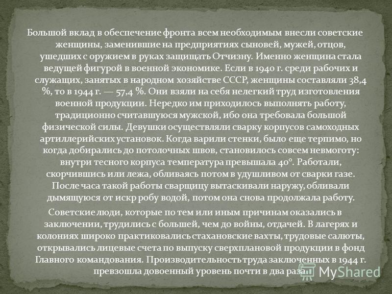 Большой вклад в обеспечение фронта всем необходимым внесли советские женщины, заменившие на предприятиях сыновей, мужей, отцов, ушедших с оружием в руках защищать Отчизну. Именно женщина стала ведущей фигурой в военной экономике. Если в 1940 г. среди