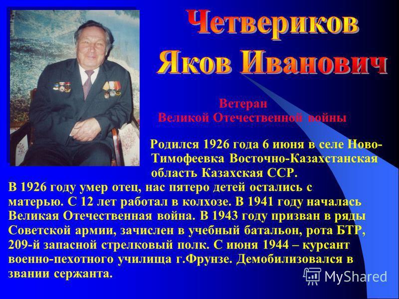 Ветеран Великой Отечественной войны Родился 1926 года 6 июня в селе Ново- Тимофеевка Восточно-Казахстанская область Казахская ССР. В 1926 году умер отец, нас пятеро детей остались с матерью. С 12 лет работал в колхозе. В 1941 году началась Великая От
