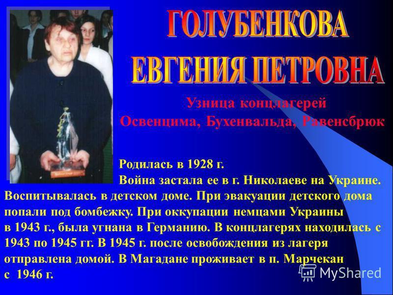 Узница концлагерей Освенцима, Бухенвальда, Равенсбрюк Родилась в 1928 г. Война застала ее в г. Николаеве на Украине. Воспитывалась в детском доме. При эвакуации детского дома попали под бомбежку. При оккупации немцами Украины в 1943 г., была угнана в