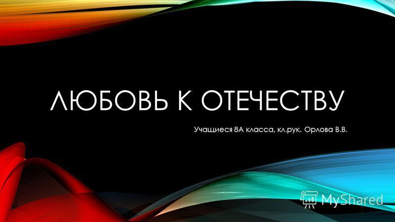 ЛЮБОВЬ К ОТЕЧЕСТВУ Учащиеся 8А класса, кл.рук. Орлова В.В.