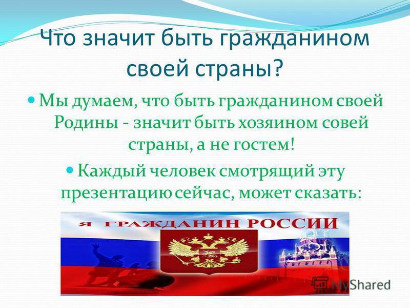 Что значит быть гражданином своей страны? Мы думаем, что быть гражданином своей Родины - значит быть хозяином совей страны, а не гостем! Каждый человек смотрящий эту презентацию сейчас, может сказать: