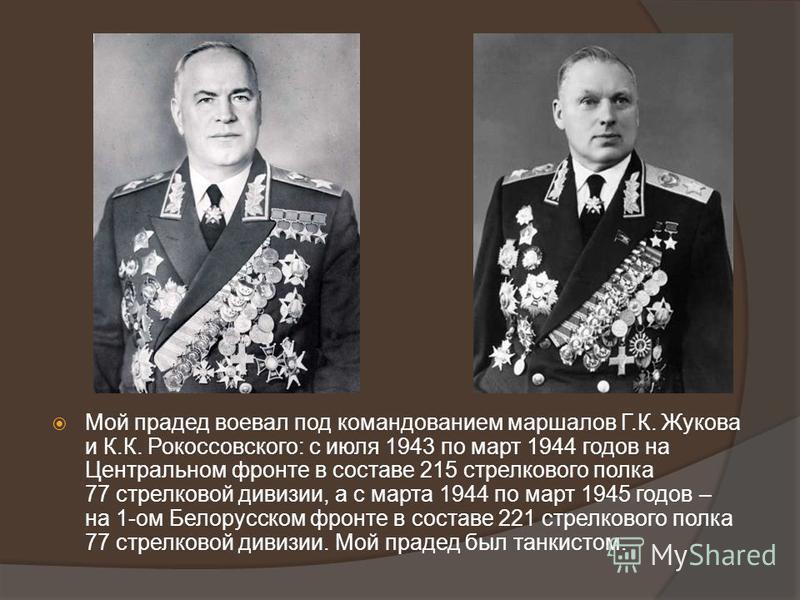 Мой прадед воевал под командованием маршалов Г.К. Жукова и К.К. Рокоссовского: с июля 1943 по март 1944 годов на Центральном фронте в составе 215 стрелкового полка 77 стрелковой дивизии, а с марта 1944 по март 1945 годов – на 1-ом Белорусском фронте