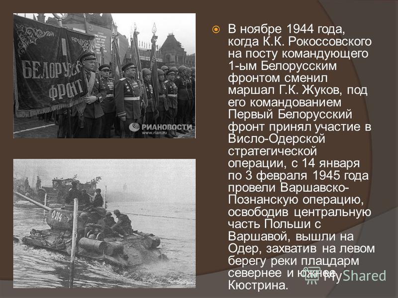 В ноябре 1944 года, когда К.К. Рокоссовского на посту командующего 1-ым Белорусским фронтом сменил маршал Г.К. Жуков, под его командованием Первый Белорусский фронт принял участие в Висло-Одерской стратегической операции, с 14 января по 3 февраля 194
