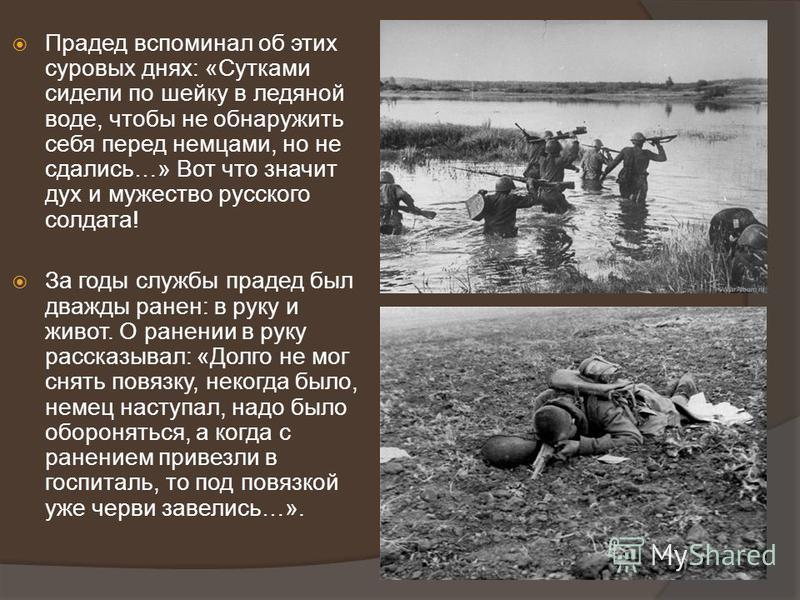 Прадед вспоминал об этих суровых днях: «Сутками сидели по шейку в ледяной воде, чтобы не обнаружить себя перед немцами, но не сдались…» Вот что значит дух и мужество русского солдата! За годы службы прадед был дважды ранен: в руку и живот. О ранении