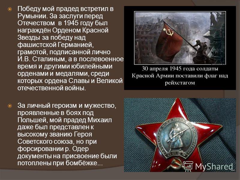 Победу мой прадед встретил в Румынии. За заслуги перед Отечеством в 1945 году был награждён Орденом Красной Звезды за победу над фашистской Германией, грамотой, подписанной лично И.В. Сталиным, а в послевоенное время и другими юбилейными орденами и м