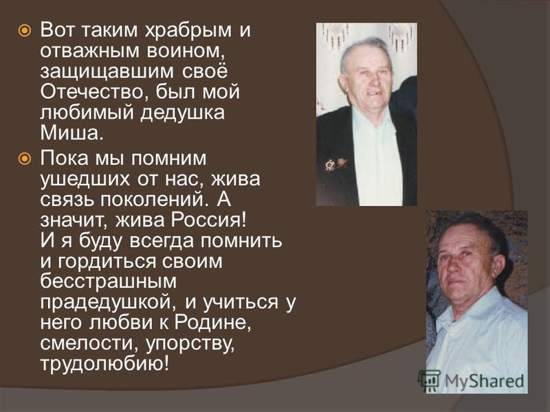 Вот таким храбрым и отважным воином, защищавшим своё Отечество, был мой любимый дедушка Миша. Пока мы помним ушедших от нас, жива связь поколений. А значит, жива Россия! И я буду всегда помнить и гордиться своим бесстрашным прадедушкой, и учиться у н