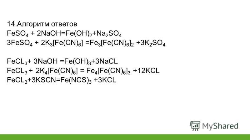 14. Алгоритм ответов FeSO 4 + 2NaOH=Fe(OH) 2 +Na 2 SO 4 3FeSO 4 + 2K 3 [Fe(CN) 6 ] =Fe 3 [Fe(CN) 6 ] 2 +3K 2 SO 4 FeCL 3 + 3NaOH =Fe(OH) 3 +3NaCL FeCL 3 + 2K 4 [Fe(CN) 6 ] = Fe 4 [Fe(CN) 6 ] 3 +12KCL FeCL 3 +3KSCN=Fe(NCS) 3 +3KCL
