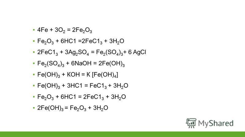 4Fе + 3О 2 = 2Fе 2 О 3 Fе 2 О 3 + 6НС1 =2FеС1 3 + 3Н 2 О 2FеС1 3 + 3Аg 2 SО 4 = Fе 2 (SО 4 ) 3 + 6 AgCl Fе 2 (SО 4 ) 3 + 6NаОН = 2Fе(ОН) 3 Fе(ОН) 3 + КОН = К [Fе(ОН) 4 ] Fе(ОН) 3 + 3НС1 = FеС1 3 + 3Н 2 О Fе 2 О 3 + 6НС1 = 2FеС1 3 + 3Н 2 О 2Fе(ОН) 3 =