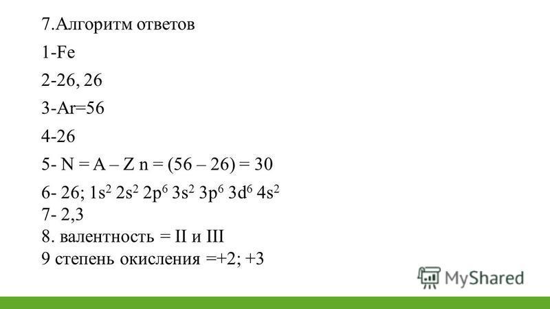 7. Алгоритм ответов 1-Fe 2-26, 26 3-Ar=56 4-26 5- N = A – Z n = (56 – 26) = 30 6- 26; 1s 2 2s 2 2p 6 3s 2 3 р 6 3d 6 4s 2 7- 2,3 8. валентность = II и III 9 степень окисления =+2; +3