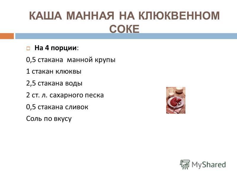 КАША МАННАЯ НА КЛЮКВЕННОМ СОКЕ На 4 порции : 0,5 стакана манной крупы 1 стакан клюквы 2,5 стакана воды 2 ст. л. сахарного песка 0,5 стакана сливок Соль по вкусу