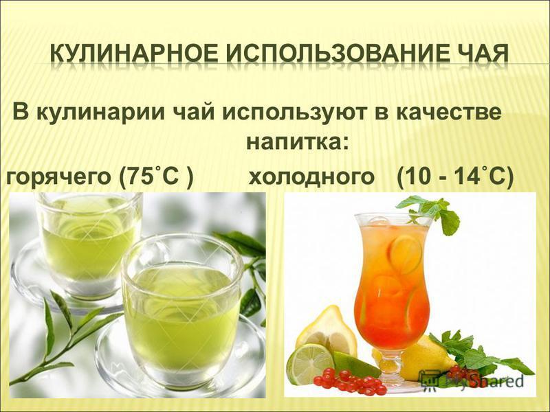 В кулинарии чай используют в качестве напитка: горячего (75˚С ) холодного (10 - 14˚С)