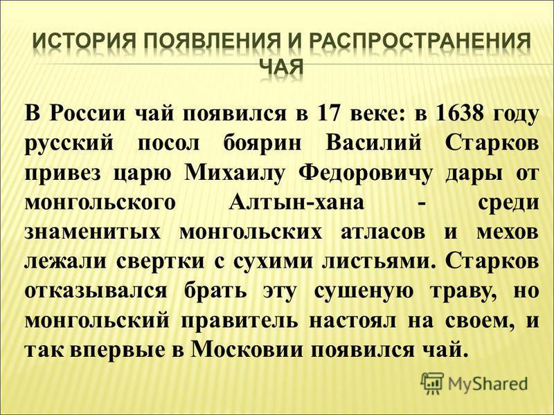 В России чай появился в 17 веке: в 1638 году русский посол боярин Василий Старков привез царю Михаилу Федоровичу дары от монгольского Алтын-хана - среди знаменитых монгольских атласов и мехов лежали свертки с сухими листьями. Старков отказывался брат