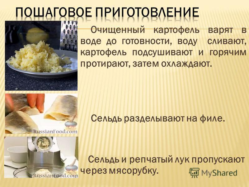 Очищенный картофель варят в воде до готовности, воду сливают, картофель подсушивают и горячим протирают, затем охлаждают. Сельдь разделывают на филе. Сельдь и репчатый лук пропускают через мясорубку.