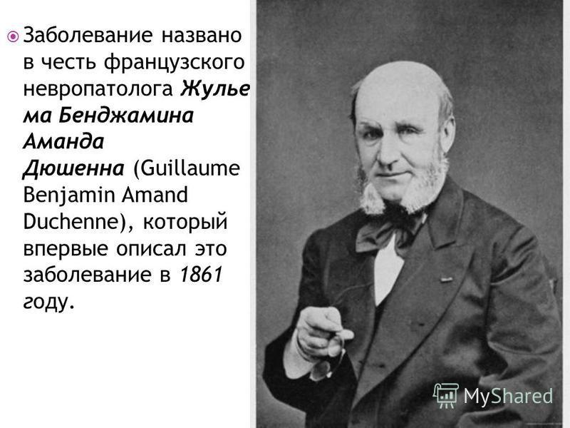 Заболевание названо в честь французского невропатолога Жулье ма Бенджамина Аманда Дюшенна (Guillaume Benjamin Amand Duchenne), который впервые описал это заболевание в 1861 году.