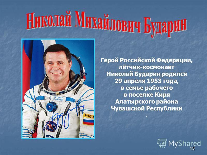 13 Герой Российской Федерации, лётчик-космонавт Николай Бударин родился 29 апреля 1953 года, в семье рабочего в поселке Киря Алатырского района Чувашской Республики.