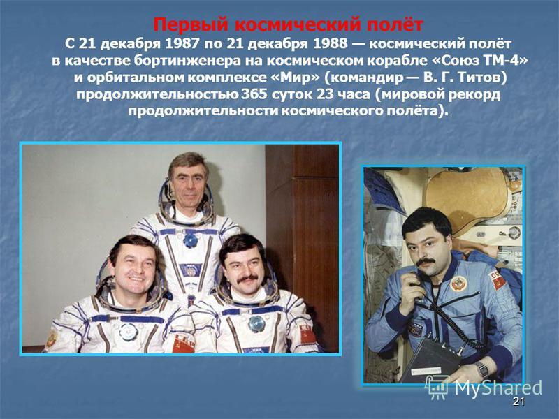 21 Первый космический полёт С 21 декабря 1987 по 21 декабря 1988 космический полёт в качестве бортинженера на космическом корабле «Союз ТМ-4» и орбитальном комплексе «Мир» (командир В. Г. Титов) продолжительностью 365 суток 23 часа (мировой рекорд пр