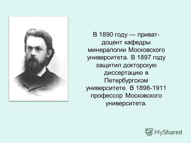 В 1890 году приват- доцент кафедры минералогии Московского университета. В 1897 году защитил докторскую диссертацию в Петербургском университете. В 1898-1911 профессор Московского университета.