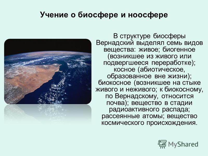 Учение о биосфере и ноосфере В структуре биосферы Вернадский выделял семь видов вещества: живое; биогенное (возникшее из живого или подвергшееся переработке); косное (абиотическое, образованное вне жизни); биокосное (возникшее на стыке живого и нежив