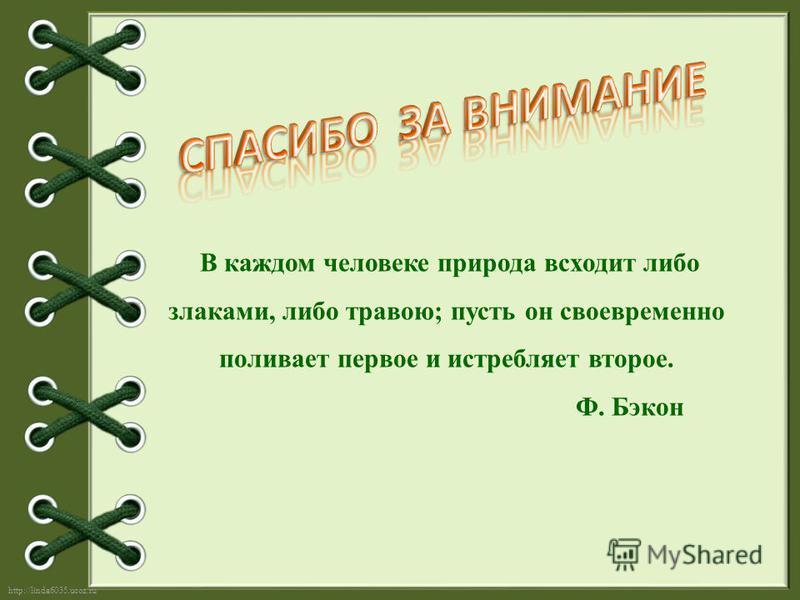http://linda6035.ucoz.ru/ В каждом человеке природа всходит либо злаками, либо травою; пусть он своевременно поливает первое и истребляет второе. Ф. Бэкон