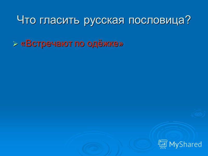 Что гласить русская пословица? «Встречают по одёжке» «Встречают по одёжке»