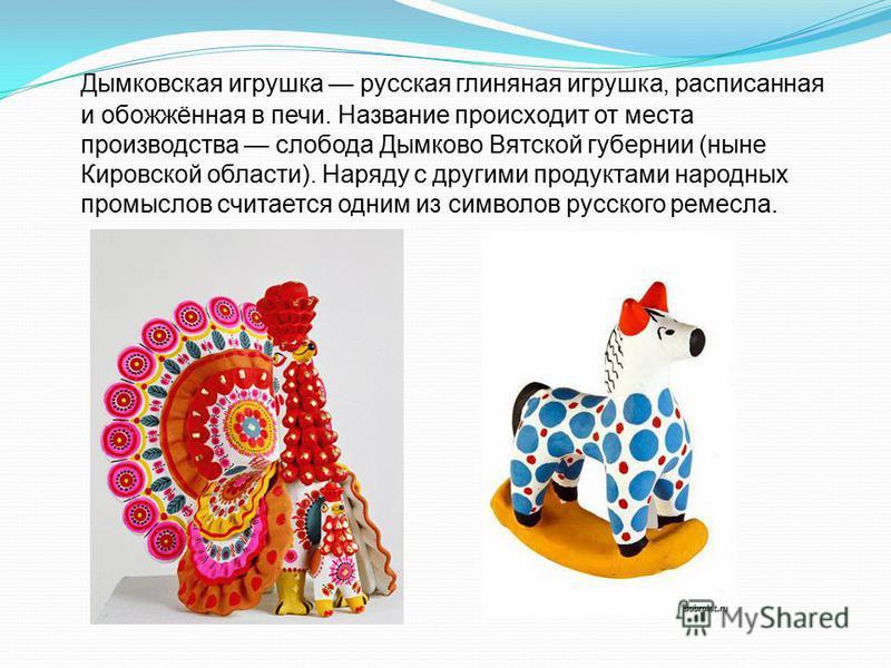 Дымковская игрушка русская глиняная игрушка, расписанная и обожжённая в печи. Название происходит от места производства слобода Дымково Вятской губернии (ныне Кировской области). Наряду с другими продуктами народных промыслов считается одним из симво