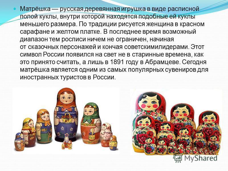 Матрёшка русская деревянная игрушка в виде расписной полой куклы, внутри которой находятся подобные ей куклы меньшего размера. По традиции рисуется женщина в красном сарафане и желтом платке. В последнее время возможный диапазон тем росписи ничем не