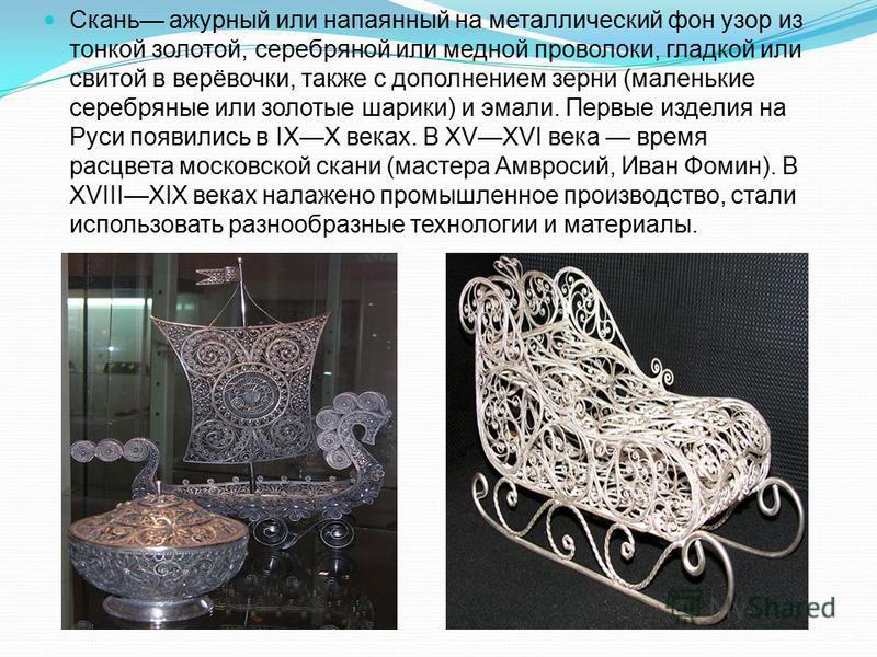 Скань ажурный или напаянный на металлический фон узор из тонкой золотой, серебряной или медной проволоки, гладкой или свитой в верёвочки, также с дополнением зерни (маленькие серебряные или золотые шарики) и эмали. Первые изделия на Руси появились в