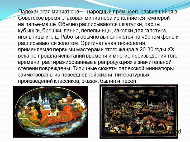 Палеханская миниатюра народный промысел, развившийся в Советское время.Лаковая миниатюра исполняется темперой на папье-маше. Обычно расписываются шкатулки, ларцы, кубышки, брошки, панно, пепельницы, заколки для галстука, игольницы и т. д. Работы обыч
