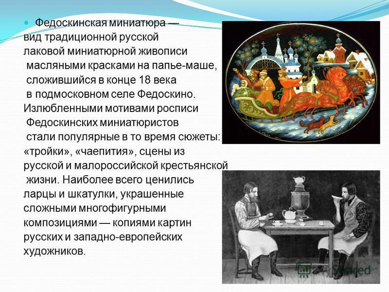 Федоскинская миниатюра вид традиционной русской лаковой миниатюрной живописи масляными красками на папье-маше, сложившийся в конце 18 века в подмосковном селе Федоскино. Излюбленными мотивами росписи Федоскинских миниатюристов стали популярные в то в