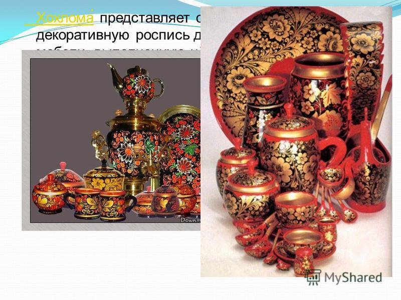 Хохлома́ Хохлома́ представляет собой нижегородскую декоративную роспись деревянной посуды и мебели, выполненную чёрным и красным (а также, изредка, зелёным) цветом по золотистому фону. На дерево при выполнении росписи наносится не золотой, а серебрян