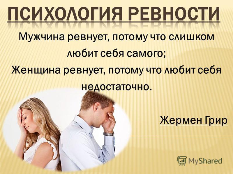 Мужчина ревнует, потому что слишком любит себя самого; Женщина ревнует, потому что любит себя недостаточно. Жермен Грир