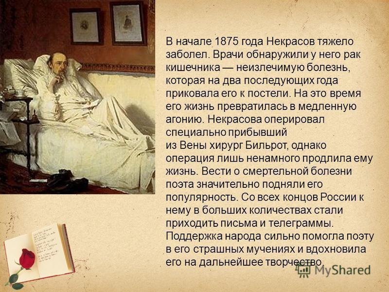 В начале 1875 года Некрасов тяжело заболел. Врачи обнаружили у него рак кишечника неизлечимую болезнь, которая на два последующих года приковала его к постели. На это время его жизнь превратилась в медленную агонию. Некрасова оперировал специально пр