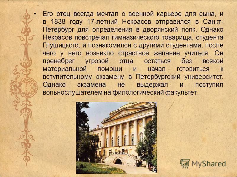 Его отец всегда мечтал о военной карьере для сына, и в 1838 году 17-летний Некрасов отправился в Санкт- Петербург для определения в дворянский полк. Однако Некрасов повстречал гимназического товарища, студента Глушицкого, и познакомился с другими сту