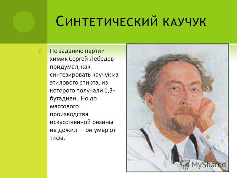 С ИНТЕТИЧЕСКИЙ КАУЧУК По заданию партии химик Сергей Лебедев придумал, как синтезировать каучукк из этилового спирта, из которого получали 1,3- бутадиен. Но до массового производства искусственной резины не дожил он умер от тифа.