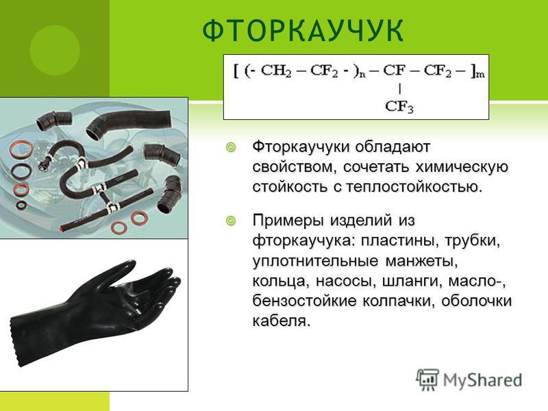 ФТОРКАУЧУК Фторкаучукки обладают свойством, сочетать химическую стойкость с теплостойкостью. Фторкаучукки обладают свойством, сочетать химическую стойкость с теплостойкостью. Примеры изделий из фторкаучукка: пластины, трубки, уплотнительные манжеты,