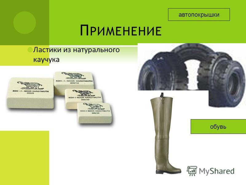 П РИМЕНЕНИЕ Ластики из натурального каучукка обувь автопокрышки