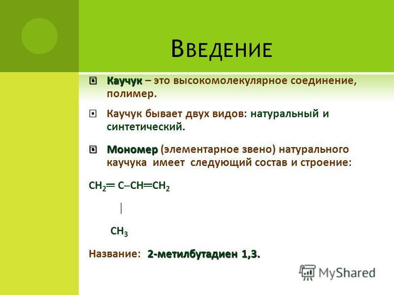 В ВЕДЕНИЕ Каучук Каучук – это высокомолекулярное соединение, полимер. Каучук бывает двух видов: натуральный и синтетический. Мономер Мономер (элементарное звено) натурального каучукка имеет следующий состав и строение: СН 2 ССН СН 2 СН 3 2-метилбутад