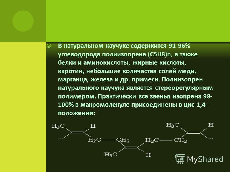 В натуральном каучукке содержится 91-96% углеводорода полиизопрена (C5H8)n, а также белки и аминокислоты, жирные кислоты, каротин, небольшие количества солей меди, марганца, железа и др. примеси. Полиизопрен натурального каучукка является стереорегул