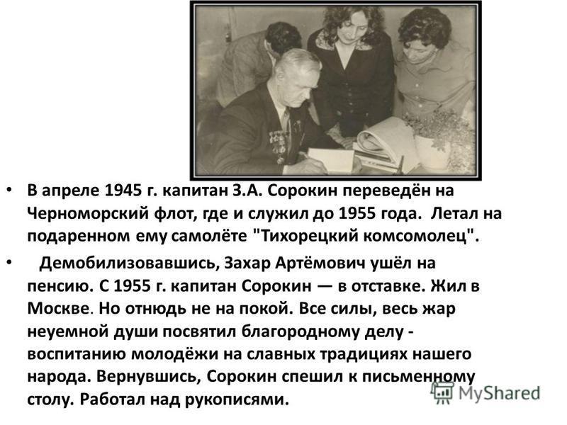 В апреле 1945 г. капитан З.А. Сорокин переведён на Черноморский флот, где и служил до 1955 года. Летал на подаренном ему самолёте
