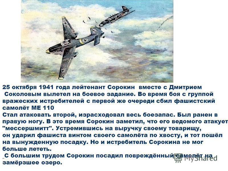 25 октября 1941 года лейтенант Сорокин вместе с Дмитрием Соколовым вылетел на боевое задание. Во время боя с группой вражеских истребителей с первой же очереди сбил фашистский самолёт МЕ 110 Стал атаковать второй, израсходовал весь боезапас. Был ране