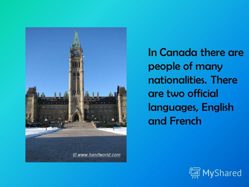 In Canada there are people of many nationalities. There are two official languages, English and French