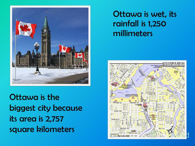 Ottawa is the biggest city because its area is 2,757 square kilometers Ottawa is wet, its rainfall is 1,250 millimeters